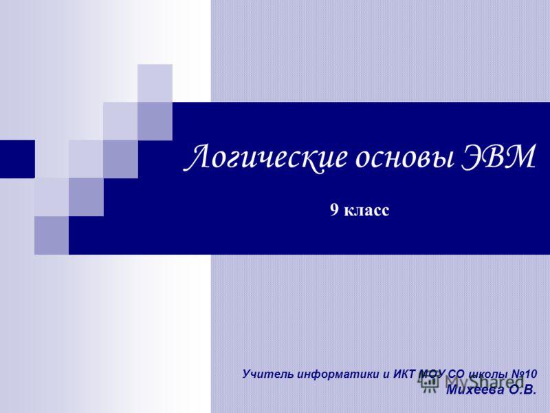 Учитель информатики и ИКТ МОУ СО школы 10 Михеева О.В. Логические основы ЭВМ 9 класс