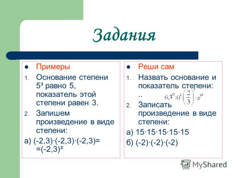 Задания Примеры 1. Основание степени 5³ равно 5, показатель этой степени равен 3. 2. Запишем произведение в виде степени: а) (-2,3)·(-2,3)·(-2,3)= =(-2,3)³ Реши сам 1. Назвать основание и показатель степени:.. 2. Записать произведение в виде степени: