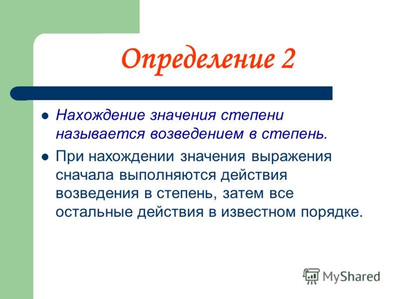 Определение 2 Нахождение значения степени называется возведением в степень. При нахождении значения выражения сначала выполняются действия возведения в степень, затем все остальные действия в известном порядке.