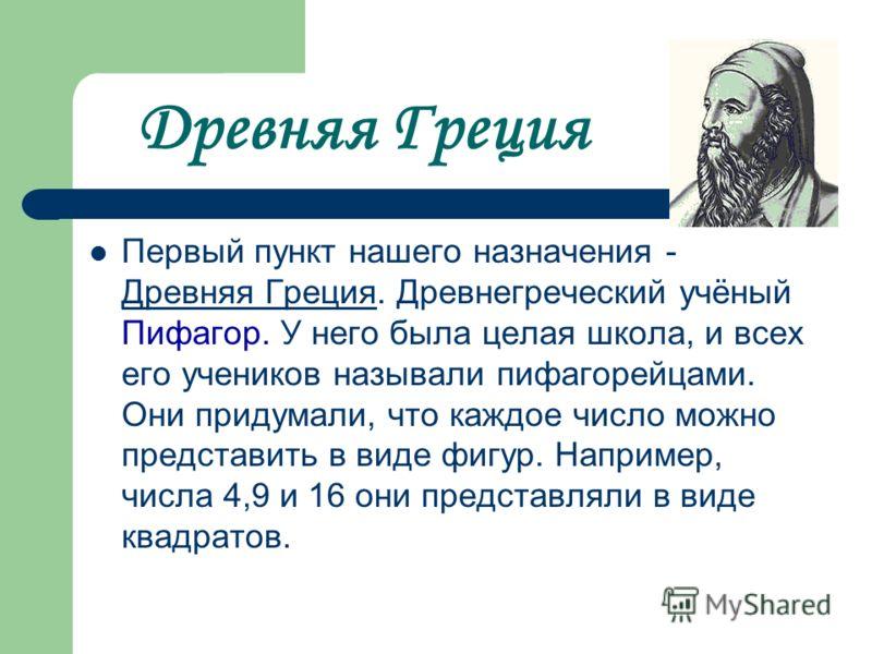 Древняя Греция Первый пункт нашего назначения - Древняя Греция. Древнегреческий учёный Пифагор. У него была целая школа, и всех его учеников называли пифагорейцами. Они придумали, что каждое число можно представить в виде фигур. Например, числа 4,9 и