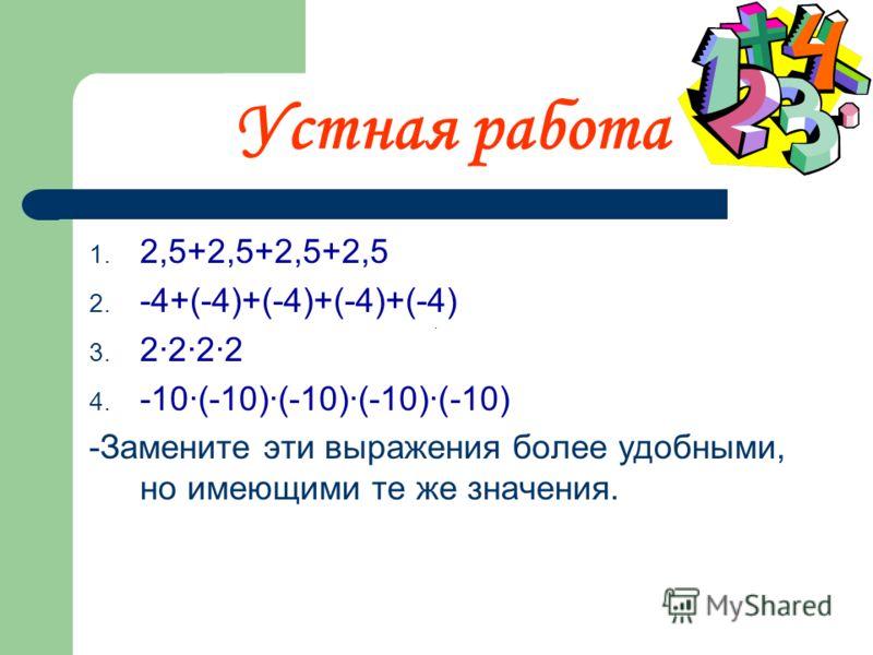 Устная работа 1. 2,5+2,5+2,5+2,5 2. -4+(-4)+(-4)+(-4)+(-4) 3. 2·2·2·2 4. -10·(-10)·(-10)·(-10)·(-10) -Замените эти выражения более удобными, но имеющими те же значения.