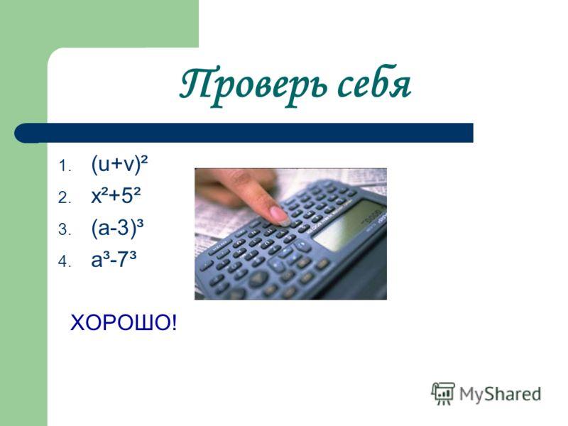 Проверь себя 1. (u+v)² 2. х²+5² 3. (а-3)³ 4. а³-7³ ХОРОШО!