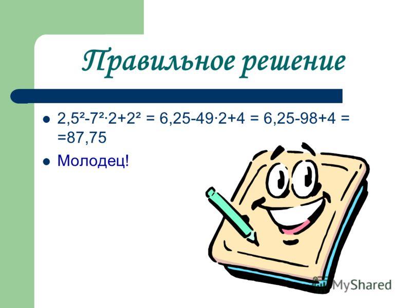 Правильное решение 2,5²-7²·2+2² = 6,25-49·2+4 = 6,25-98+4 = =87,75 Молодец!