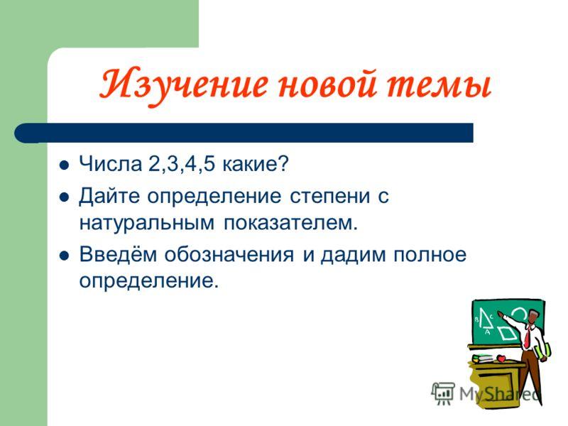 Изучение новой темы Числа 2,3,4,5 какие? Дайте определение степени с натуральным показателем. Введём обозначения и дадим полное определение.