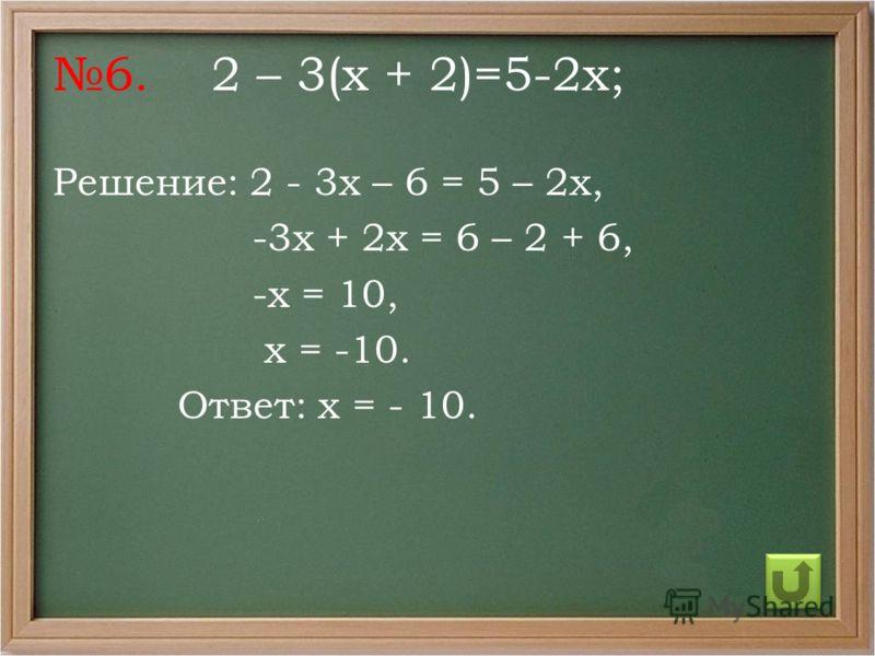 6. 2 – 3(х + 2)=5-2х; Решение: 2 - 3х – 6 = 5 – 2х, -3х + 2х = 6 – 2 + 6, -х = 10, х = -10. Ответ: х = - 10.