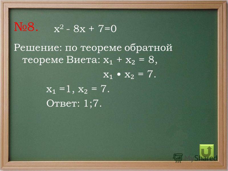 8. Решение: по теореме обратной теореме Виета: х + х = 8, х х = 7. х =1, х = 7. Ответ: 1;7. х 2 - 8х + 7=0