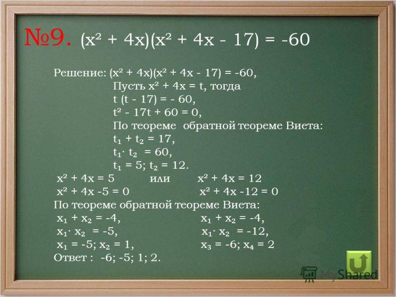 Решение: (х² + 4х)(х² + 4х - 17) = -60, Пусть х² + 4х = t, тогда t (t - 17) = - 60, t² - 17t + 60 = 0, По теореме обратной теореме Виета: t + t = 17, t t = 60, t = 5; t = 12. х² + 4х = 5 или х² + 4х = 12 х² + 4х -5 = 0 х² + 4х -12 = 0 По теореме обра