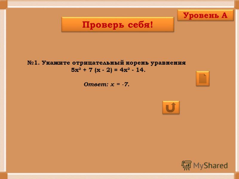 1. Укажите отрицательный корень уравнения 5х² + 7 (х - 2) = 4х² - 14. Ответ: х = -7. Проверь себя! Уровень А