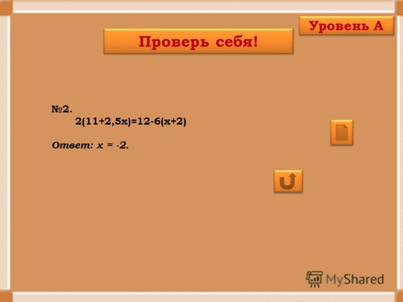 Проверь себя! Уровень А 2. 2(11+2,5х)=12-6(х+2) Ответ: х = -2.