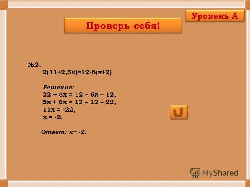 2. 2(11+2,5х)=12-6(х+2) Решение: 22 + 5х = 12 – 6х – 12, 5х + 6х = 12 – 12 – 22, 11х = -22, х = -2. Ответ: х= -2. Проверь себя! Уровень А