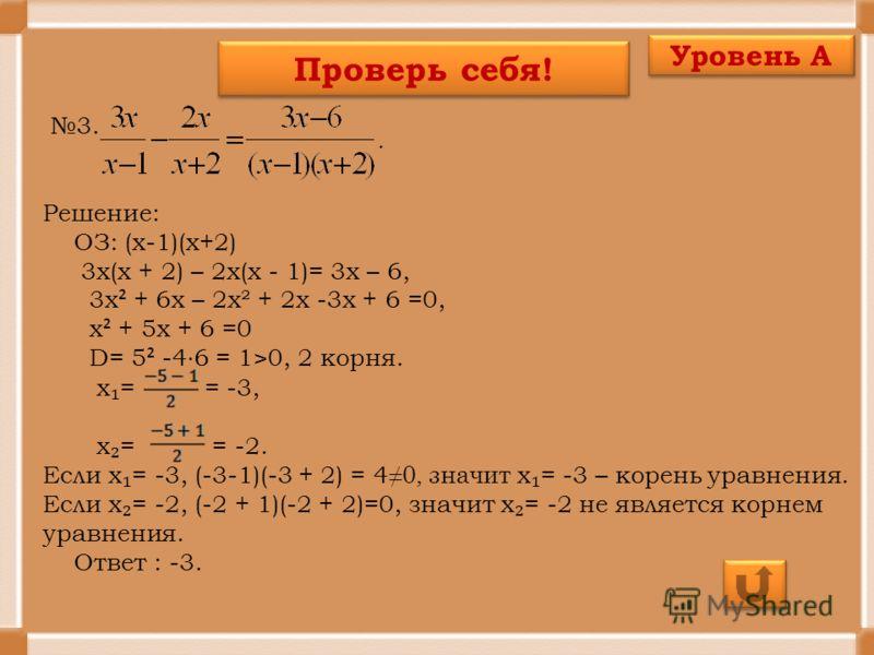 Проверь себя! 3. Решение: ОЗ: (х-1)(х+2) 3х(х + 2) – 2х(х - 1)= 3х – 6, 3х ² + 6х – 2х² + 2х -3х + 6 =0, х ² + 5х + 6 =0 D= 5 ² -4 6 = 1>0, 2 корня. х = = -3, х = = -2. Если х = -3, (-3-1)(-3 + 2) = 4 0, значит х = -3 – корень уравнения. Если х = -2,