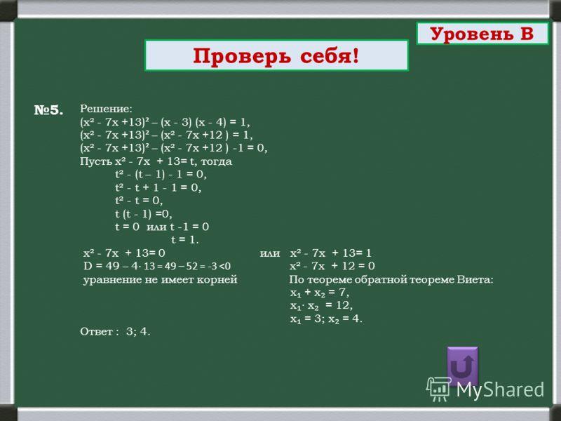 5. Проверь себя! Решение: (х² - 7х +13) ² – (х - 3) (х - 4) = 1, (х² - 7х +13) ² – (х² - 7х +12 ) = 1, (х² - 7х +13) ² – (х² - 7х +12 ) -1 = 0, Пусть х² - 7х + 13= t, тогда t² - (t – 1) - 1 = 0, t² - t + 1 - 1 = 0, t² - t = 0, t (t - 1) =0, t = 0 или