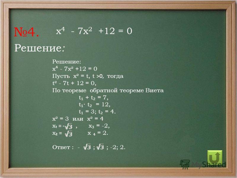 Решение : Решение: х - 7х² +12 = 0 Пусть х² = t, t >0, тогда t² - 7t + 12 = 0, По теореме обратной теореме Виета t + t = 7, t t = 12, t = 3; t = 4. х² = 3 или х² = 4 х = -, х = -2, х = х = 2. Ответ : - ; ; -2; 2. 4. х 4 - 7х 2 +12 = 0