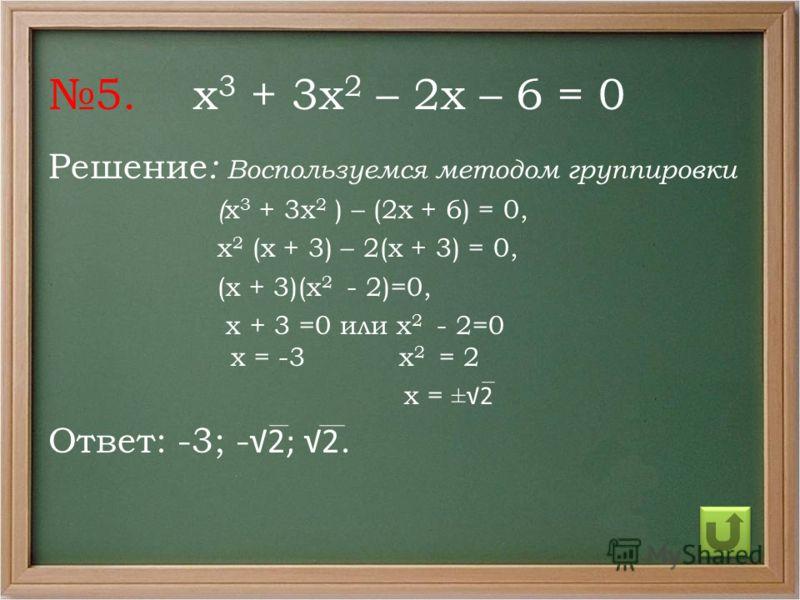 5. х 3 + 3х 2 – 2х – 6 = 0 Решение : Воспользуемся методом группировки ( х 3 + 3х 2 ) – (2х + 6) = 0, х 2 (х + 3) – 2(х + 3) = 0, (х + 3)(х 2 - 2)=0, х + 3 =0 или х 2 - 2=0 х = -3 х 2 = 2 х = ±2 Ответ: -3; - 2; 2.