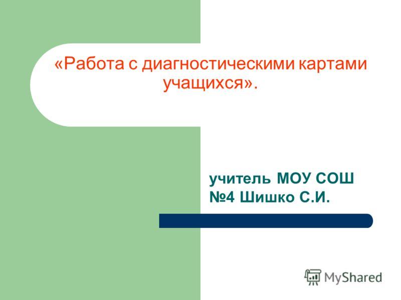 «Работа с диагностическими картами учащихся». учитель МОУ СОШ 4 Шишко С.И.