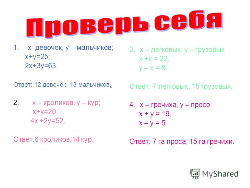 1.х- девочек, у – мальчиков; х+у=25; 2х+3у=63. Ответ: 12 девочек, 13 мальчиков. 2. х – кроликов, у – кур; х+у=20; 4х +2у=52. Ответ:6 кроликов,14 кур. 3.х – легковых, у – грузовых х +у = 22, у – х = 8. Ответ: 7 легковых, 15 грузовых. 4.х – гречиха, у