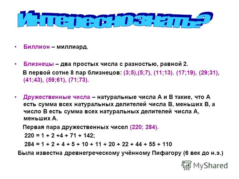 Биллион – миллиард. Близнецы – два простых числа с разностью, равной 2. В первой сотне 8 пар близнецов: (3;5),(5;7), (11;13). (17;19), (29;31), (41;43), (59;61), (71;73). Дружественные числа – натуральные числа А и В такие, что А есть сумма всех нату