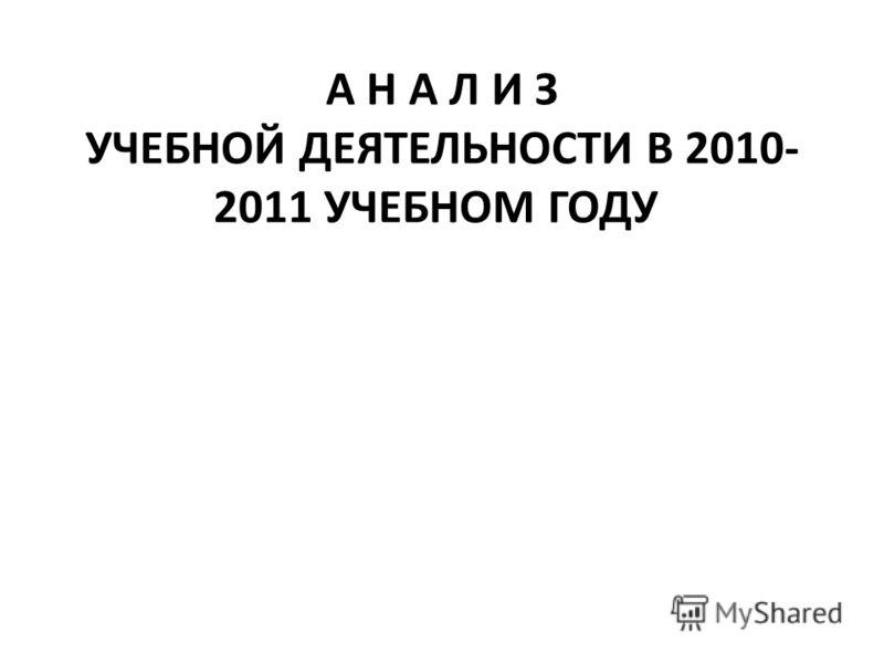 А Н А Л И З УЧЕБНОЙ ДЕЯТЕЛЬНОСТИ В 2010- 2011 УЧЕБНОМ ГОДУ