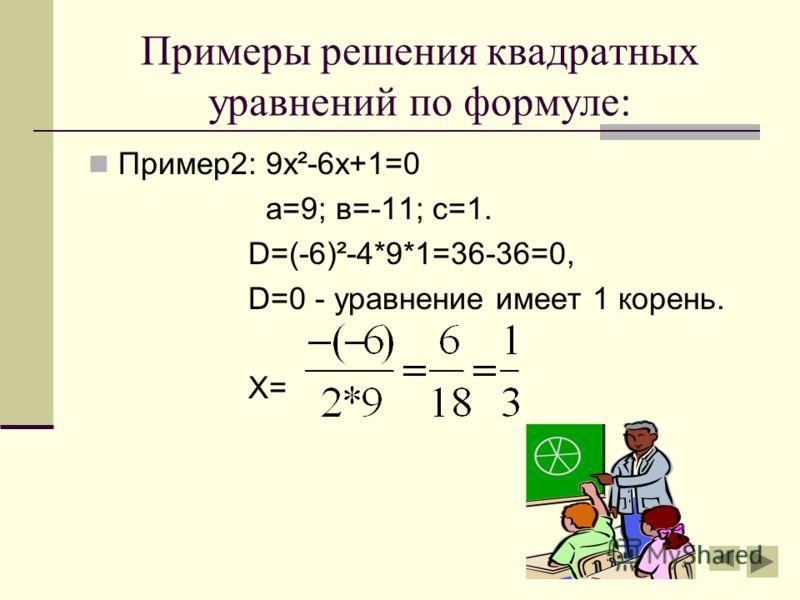 Примеры решения квадратных уравнений по формуле: Пример1: 3х²+11х+6=0 а=3; в=11;с=6. D=11²-4*3*6=121-72=49, D > 0 - уравнение имеет 2 корня,