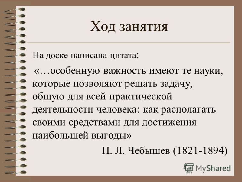 Ход занятия На доске написана цитата : «…особенную важность имеют те науки, которые позволяют решать задачу, общую для всей практической деятельности человека: как располагать своими средствами для достижения наибольшей выгоды» П. Л. Чебышев (1821-18