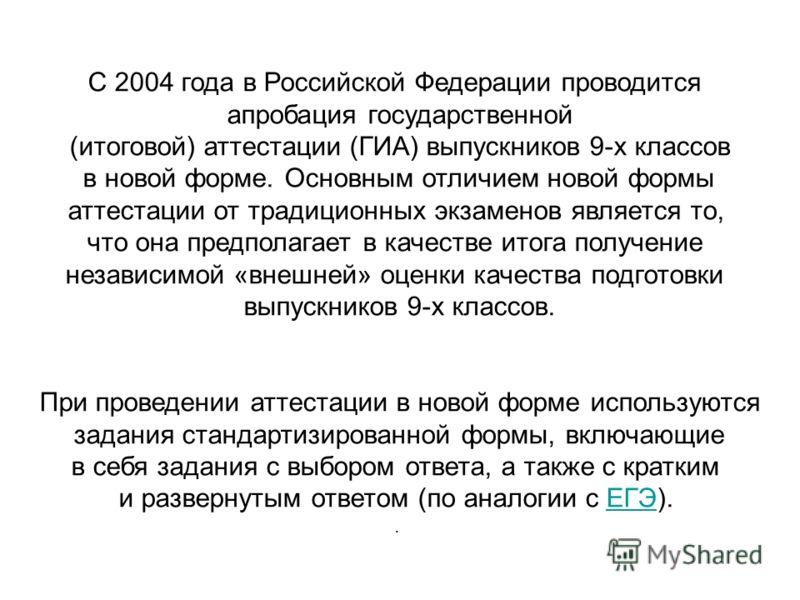 С 2004 года в Российской Федерации проводится апробация государственной (итоговой) аттестации (ГИА) выпускников 9-х классов в новой форме. Основным отличием новой формы аттестации от традиционных экзаменов является то, что она предполагает в качестве