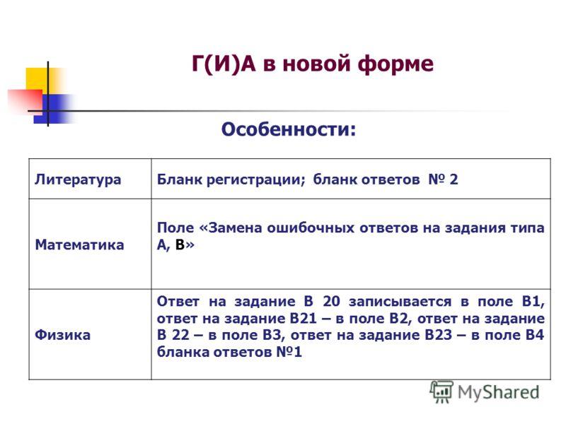 Г(И)А в новой форме Особенности: ЛитератураБланк регистрации; бланк ответов 2 Математика Поле «Замена ошибочных ответов на задания типа А, В» Физика Ответ на задание В 20 записывается в поле В1, ответ на задание В21 – в поле В2, ответ на задание В 22