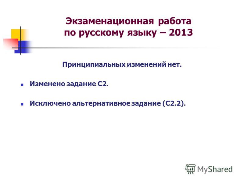 Экзаменационная работа по русскому языку – 2013 Принципиальных изменений нет. Изменено задание С2. Исключено альтернативное задание (С2.2).