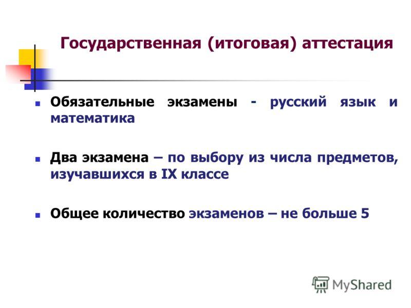 Государственная (итоговая) аттестация Обязательные экзамены - русский язык и математика Два экзамена – по выбору из числа предметов, изучавшихся в IX классе Общее количество экзаменов – не больше 5