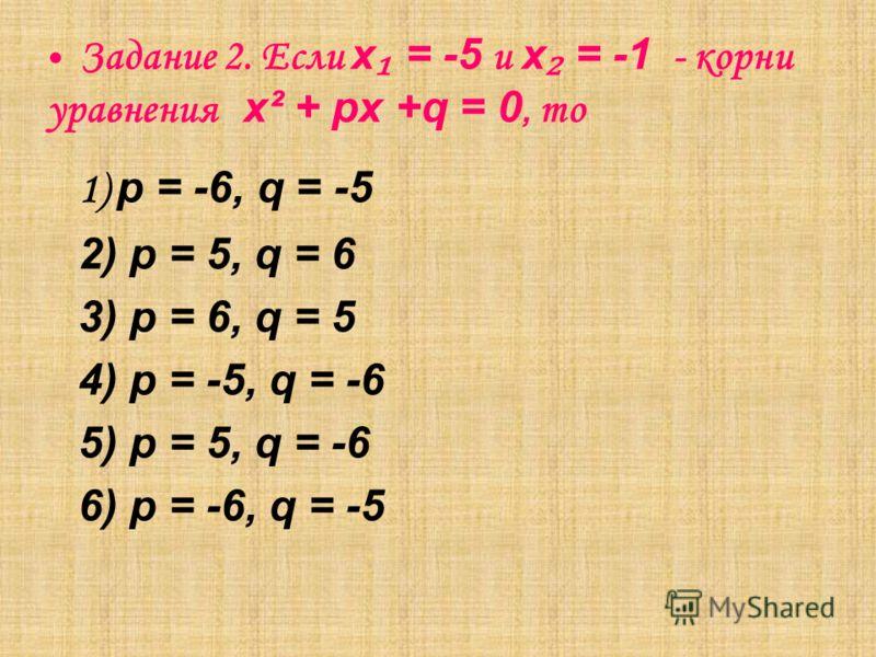 Задание 2. Если х = -5 и х = -1 - корни уравнения х² + px +q = 0, то 1) p = -6, q = -5 2) p = 5, q = 6 3) p = 6, q = 5 4) p = -5, q = -6 5) p = 5, q = -6 6) p = -6, q = -5