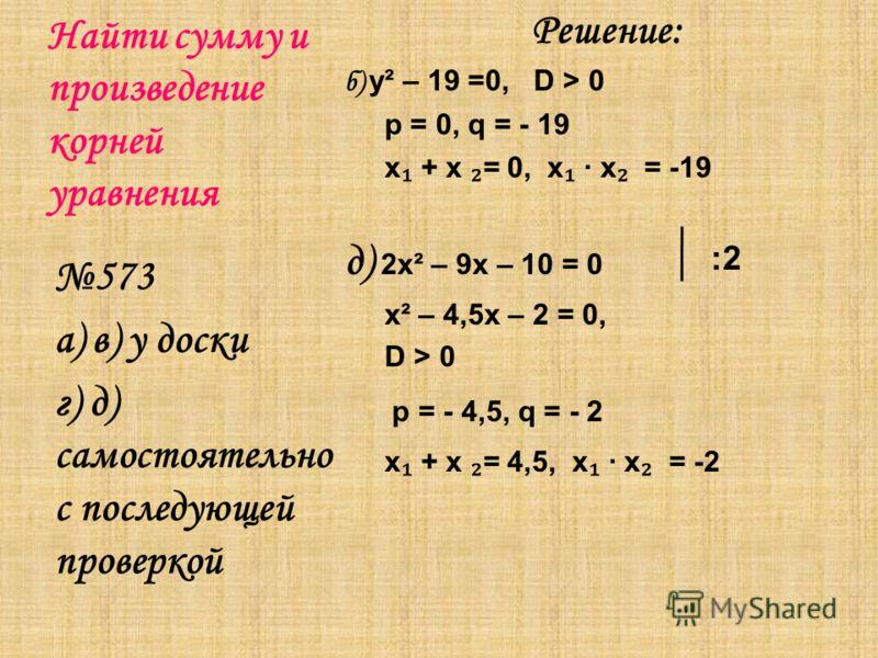 Найти сумму и произведение корней уравнения Решение: б) y² – 19 =0, D > 0 p = 0, q = - 19 х + х = 0, х х = -19 д) 2x² – 9x – 10 = 0 х² – 4,5х – 2 = 0, D > 0 p = - 4,5, q = - 2 х + х = 4,5, х х = -2 573 а) в) у доски г) д) самостоятельно с последующей