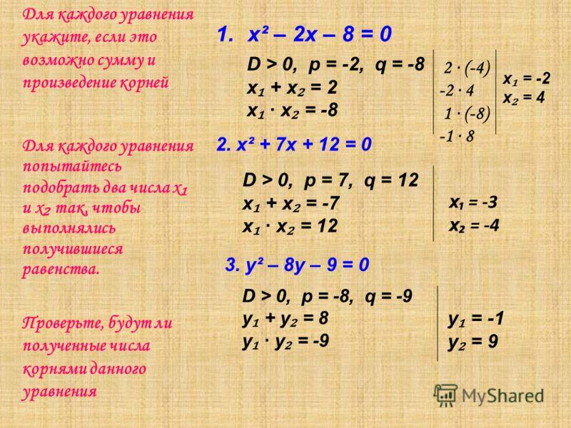 Для каждого уравнения укажите, если это возможно сумму и произведение корней 1.х² – 2х – 8 = 0 Для каждого уравнения попытайтесь подобрать два числа х и х так, чтобы выполнялись получившиеся равенства. 2. х² + 7х + 12 = 0 3. y² – 8y – 9 = 0 D > 0, p