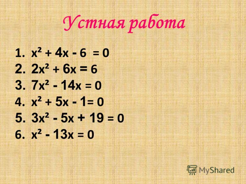 Устная работа 1.x² + 4 x - 6 = 0 2.2 x² + 6 x = 6 3.7 x² - 14 x = 0 4.x² + 5 x - 1 = 0 5.3 x² - 5 x + 19 = 0 6.x² - 13 x = 0