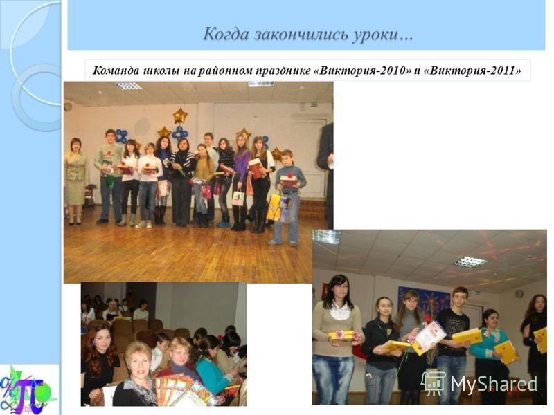 Когда закончились уроки… Когда закончились уроки… Команда школы на районном празднике «Виктория-2010» и «Виктория-2011»
