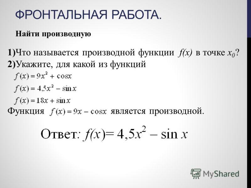 ФРОНТАЛЬНАЯ РАБОТА. Найти производную 1)Что называется производной функции f(х) в точке х 0 ? 2)Укажите, для какой из функций Функция является производной.