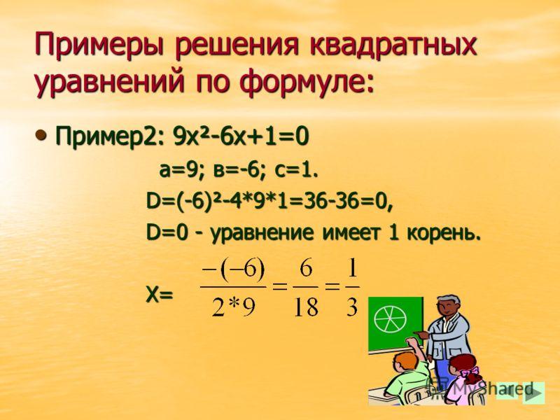Примеры решения квадратных уравнений по формуле: Пример1: 3х²+11х+6=0 а=3; в=11;с=6. а=3; в=11;с=6. D=11²-4*3*6=121-72=49, D > 0 - уравнение имеет 2 корня,