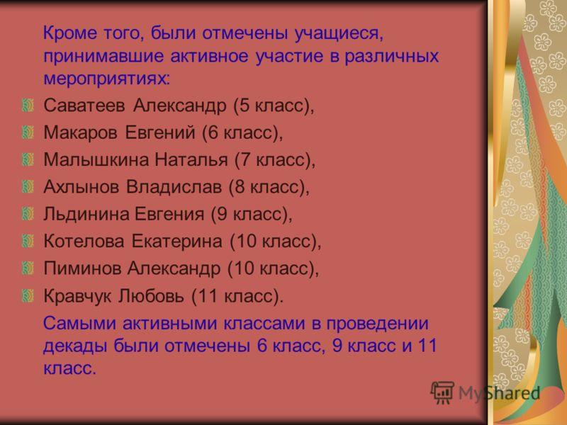 Кроме того, были отмечены учащиеся, принимавшие активное участие в различных мероприятиях: Саватеев Александр (5 класс), Макаров Евгений (6 класс), Малышкина Наталья (7 класс), Ахлынов Владислав (8 класс), Льдинина Евгения (9 класс), Котелова Екатери