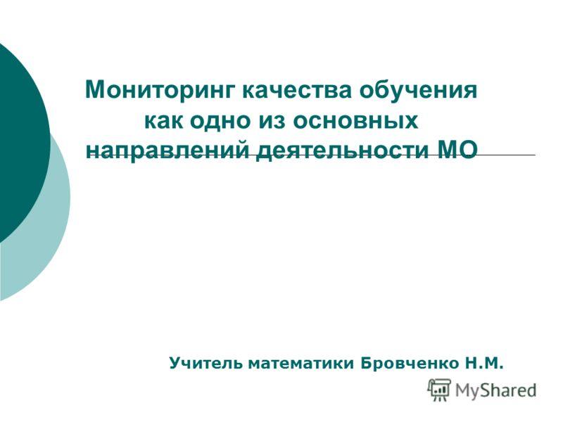 Мониторинг качества обучения как одно из основных направлений деятельности МО Учитель математики Бровченко Н.М.