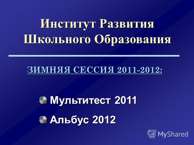 Институт Развития Школьного Образования Мультитест 2011 Мультитест 2011 Альбус 2012 Альбус 2012 ЗИМНЯЯ СЕССИЯ 2011-2012: