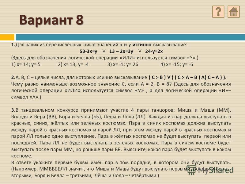 Вариант 8 1. Для каких из перечисленных ниже значений x и y истинно высказывание : 53-3 х = у V 13 – 2 х =3 у V 24- у =2 х ( Здесь для обозначения логической операции « ИЛИ » используется символ « ˅ ».) 1) х = 14; у = 5 2) х = 13; у = -4 3) х = -1; у