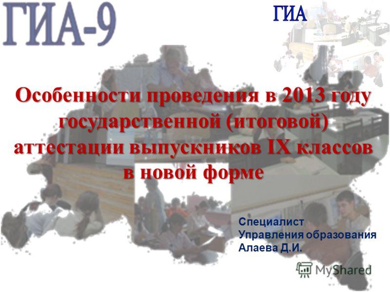 Особенности проведения в 2013 году государственной (итоговой) аттестации выпускников IX классов в новой форме Специалист Управления образования Алаева Д.И.