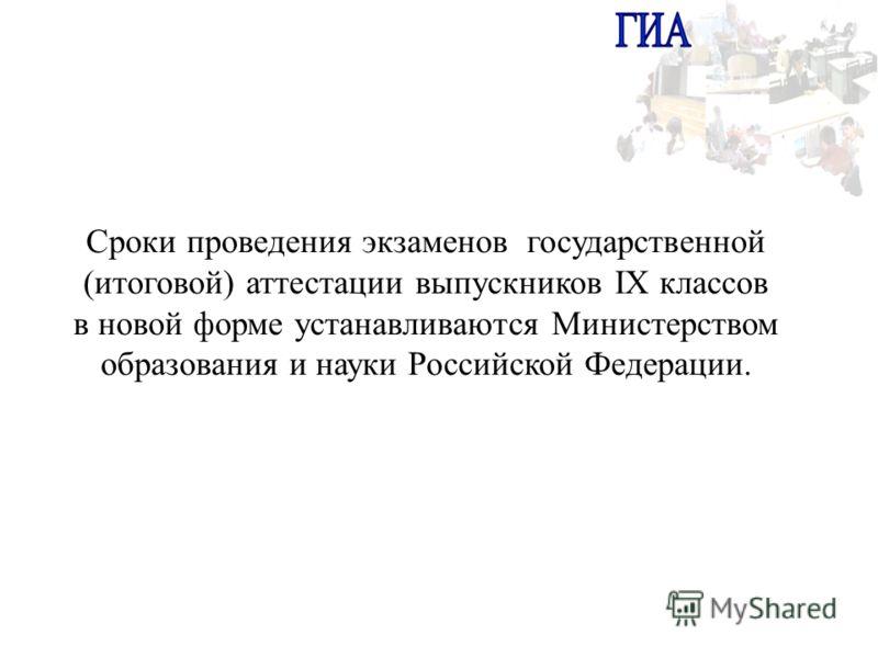Сроки проведения экзаменов государственной (итоговой) аттестации выпускников IX классов в новой форме устанавливаются Министерством образования и науки Российской Федерации.
