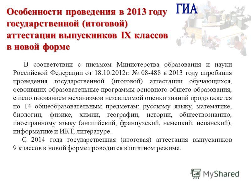 В соответствии с письмом Министерства образования и науки Российской Федерации от 18.10.2012г. 08-488 в 2013 году апробация проведения государственной (итоговой) аттестации обучающихся, освоивших образовательные программы основного общего образования