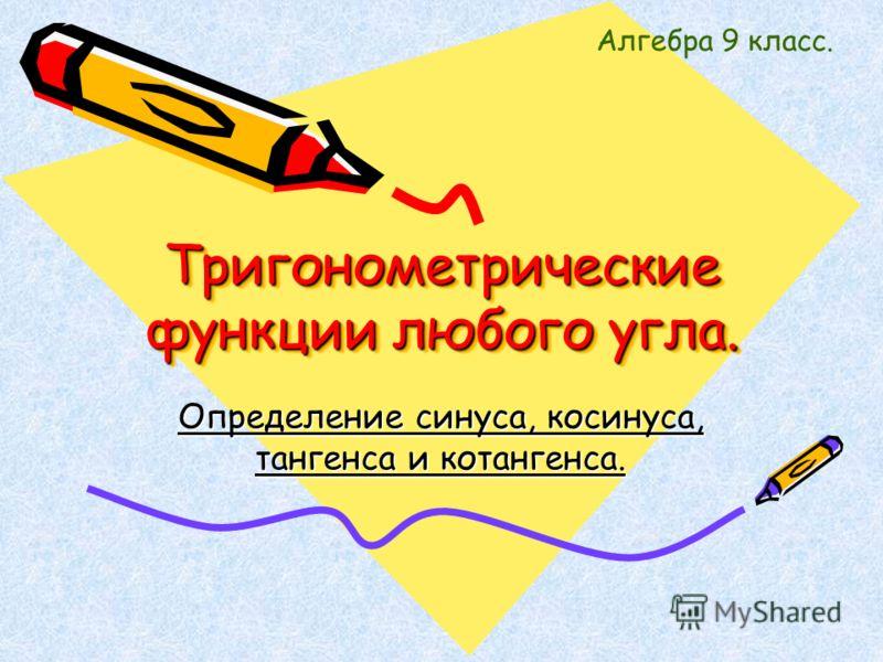 Тригонометрические функции любого угла. Тригонометрические функции любого угла. Определение синуса, косинуса, тангенса и котангенса. Алгебра 9 класс.