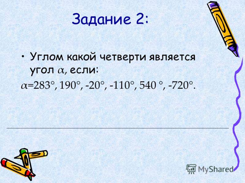Задание 2: Углом какой четверти является угол α, если: α=283°, 190°, -20°, -110°, 540 °, -720°.