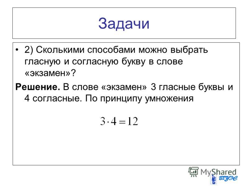 Задачи 2) Сколькими способами можно выбрать гласную и согласную букву в слове «экзамен»? Решение. В слове «экзамен» 3 гласные буквы и 4 согласные. По принципу умножения