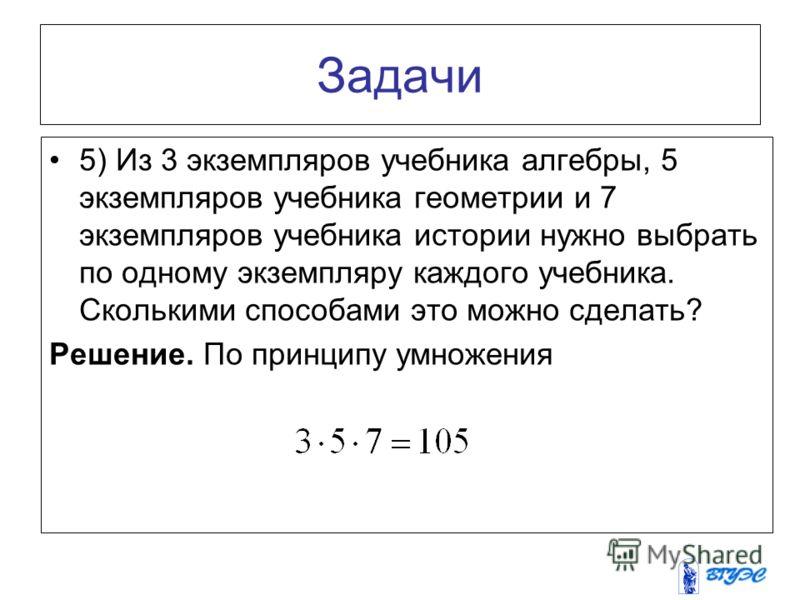 Задачи 5) Из 3 экземпляров учебника алгебры, 5 экземпляров учебника геометрии и 7 экземпляров учебника истории нужно выбрать по одному экземпляру каждого учебника. Сколькими способами это можно сделать? Решение. По принципу умножения