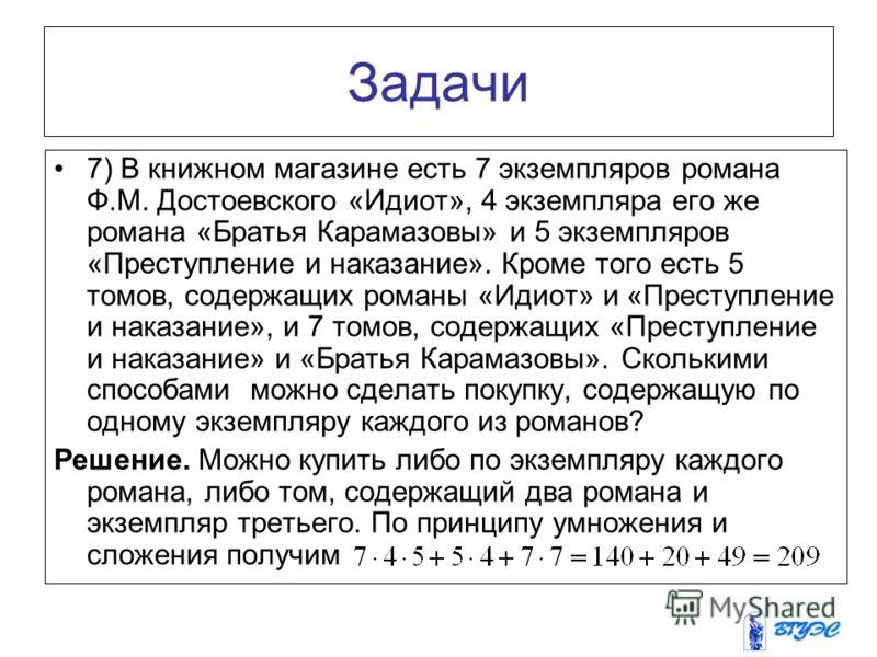 Задачи 7) В книжном магазине есть 7 экземпляров романа Ф.М. Достоевского «Идиот», 4 экземпляра его же романа «Братья Карамазовы» и 5 экземпляров «Преступление и наказание». Кроме того есть 5 томов, содержащих романы «Идиот» и «Преступление и наказани