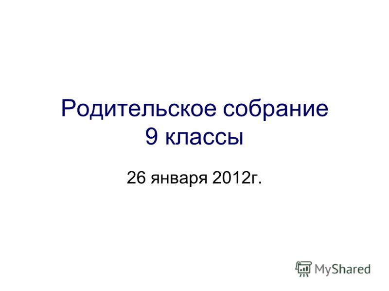 Родительское собрание 9 классы 26 января 2012г.