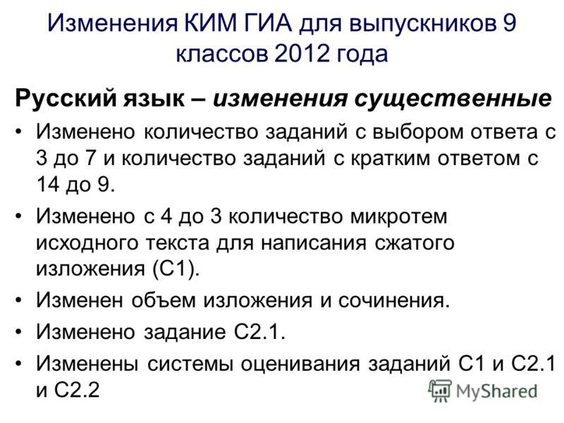 Изменения КИМ ГИА для выпускников 9 классов 2012 года Русский язык – изменения существенные Изменено количество заданий с выбором ответа с 3 до 7 и количество заданий с кратким ответом с 14 до 9. Изменено с 4 до 3 количество микротем исходного текста