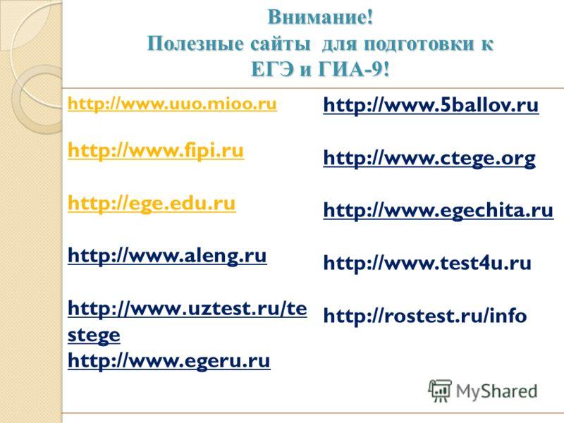 Внимание! Полезные сайты для подготовки к ЕГЭ и ГИА-9! Внимание! Полезные сайты для подготовки к ЕГЭ и ГИА-9! http://www.uuo.mioo.ru http://www.fipi.ru http://ege.edu.ru http://www.aleng.ru http :// www. uztest. ru / te stege http://www.egeru.ru http